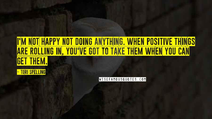 Tori Spelling quotes: I'm not happy not doing anything. When positive things are rolling in, you've got to take them when you can get them.
