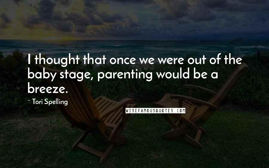 Tori Spelling quotes: I thought that once we were out of the baby stage, parenting would be a breeze.