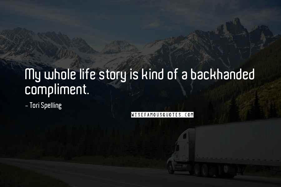 Tori Spelling quotes: My whole life story is kind of a backhanded compliment.