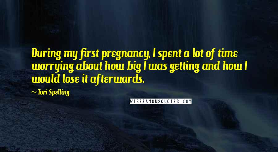 Tori Spelling quotes: During my first pregnancy, I spent a lot of time worrying about how big I was getting and how I would lose it afterwards.