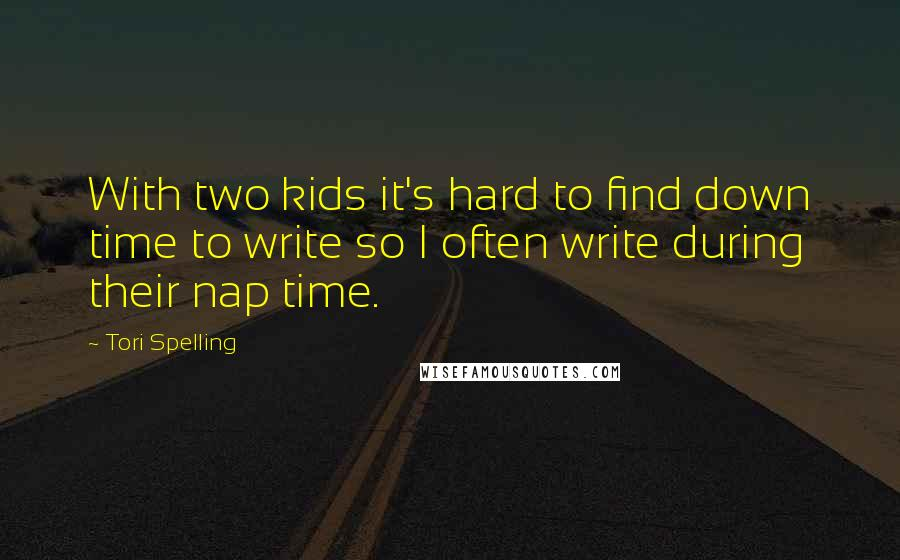 Tori Spelling quotes: With two kids it's hard to find down time to write so I often write during their nap time.