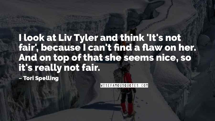 Tori Spelling quotes: I look at Liv Tyler and think 'It's not fair', because I can't find a flaw on her. And on top of that she seems nice, so it's really not