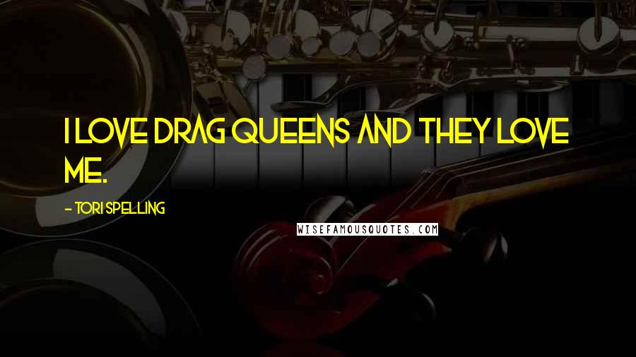 Tori Spelling quotes: I love drag queens and they love me.