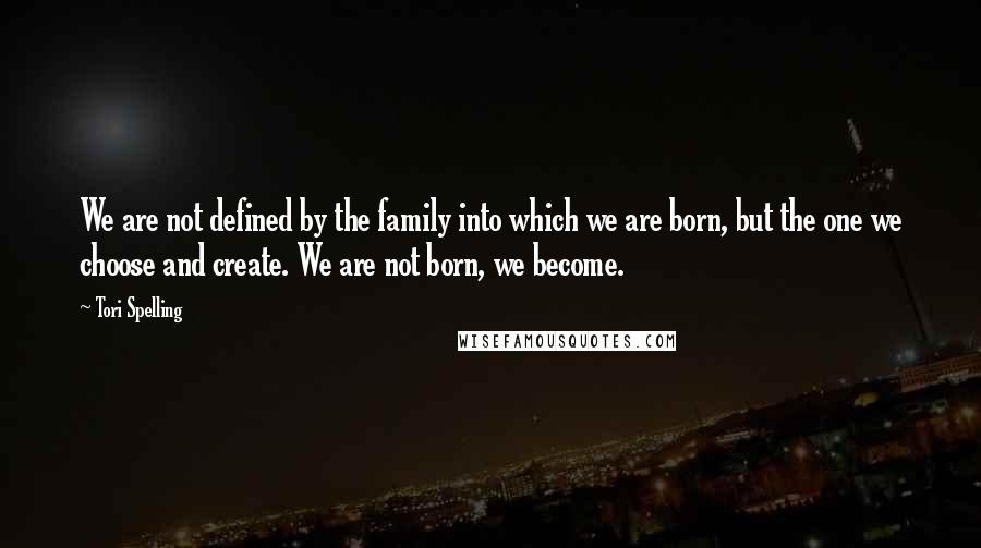 Tori Spelling quotes: We are not defined by the family into which we are born, but the one we choose and create. We are not born, we become.