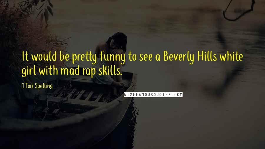 Tori Spelling quotes: It would be pretty funny to see a Beverly Hills white girl with mad rap skills.