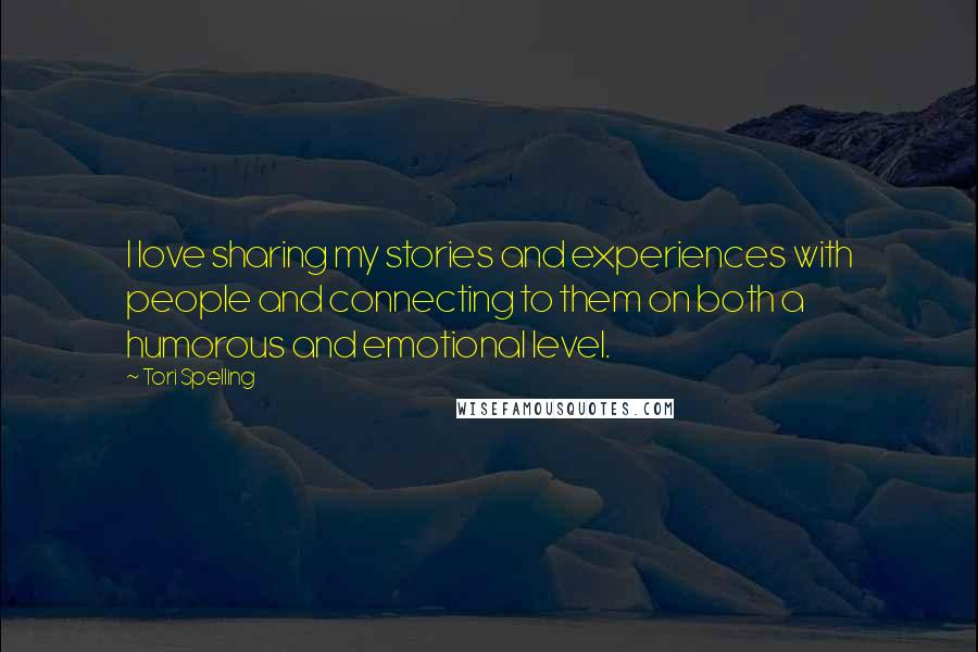Tori Spelling quotes: I love sharing my stories and experiences with people and connecting to them on both a humorous and emotional level.
