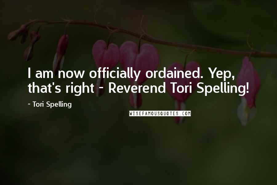 Tori Spelling quotes: I am now officially ordained. Yep, that's right - Reverend Tori Spelling!