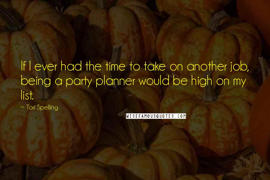 Tori Spelling quotes: If I ever had the time to take on another job, being a party planner would be high on my list.