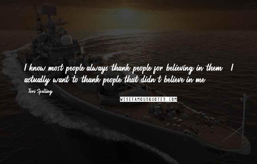 Tori Spelling quotes: I know most people always thank people for believing in them - I actually want to thank people that didn't believe in me.