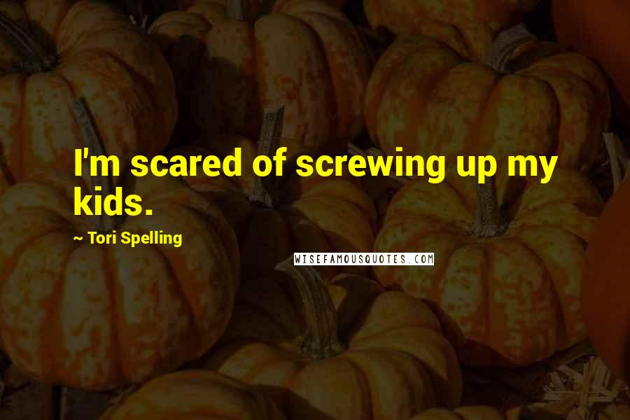 Tori Spelling quotes: I'm scared of screwing up my kids.