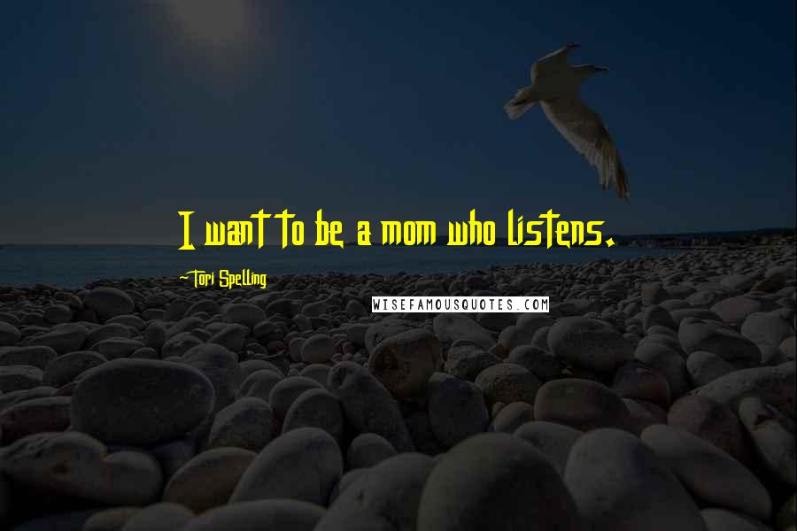 Tori Spelling quotes: I want to be a mom who listens.