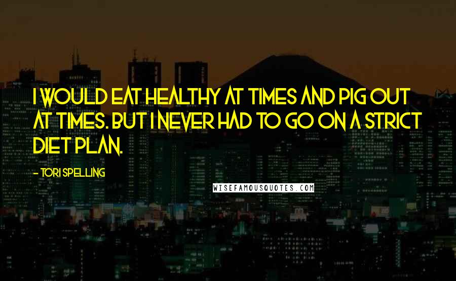 Tori Spelling quotes: I would eat healthy at times and pig out at times. But I never had to go on a strict diet plan.