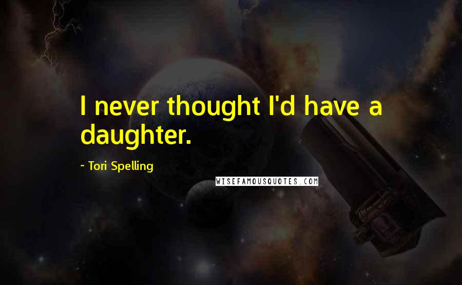 Tori Spelling quotes: I never thought I'd have a daughter.