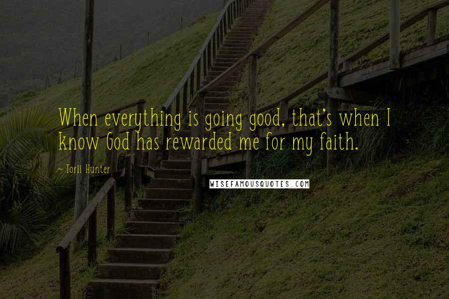 Torii Hunter quotes: When everything is going good, that's when I know God has rewarded me for my faith.