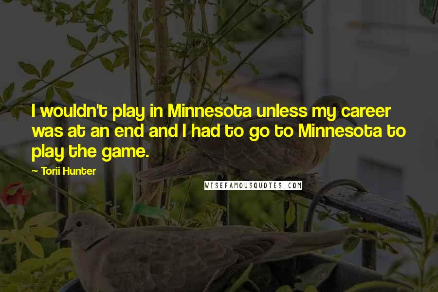 Torii Hunter quotes: I wouldn't play in Minnesota unless my career was at an end and I had to go to Minnesota to play the game.
