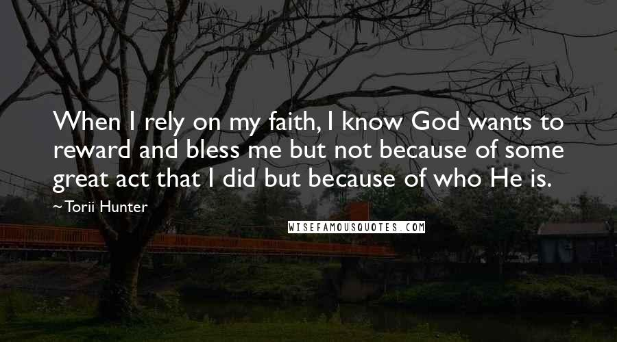 Torii Hunter quotes: When I rely on my faith, I know God wants to reward and bless me but not because of some great act that I did but because of who He