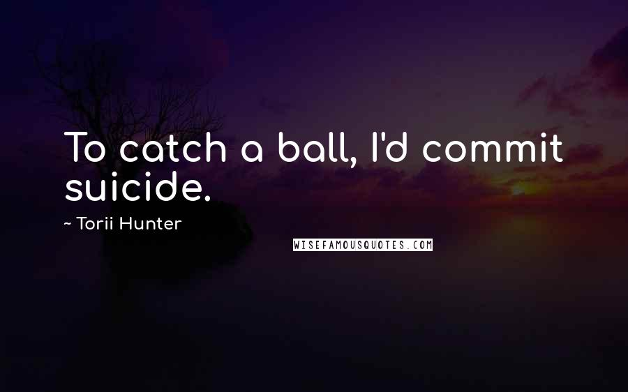 Torii Hunter quotes: To catch a ball, I'd commit suicide.