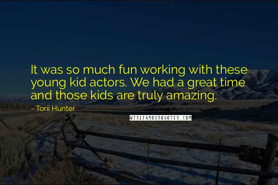 Torii Hunter quotes: It was so much fun working with these young kid actors. We had a great time and those kids are truly amazing.