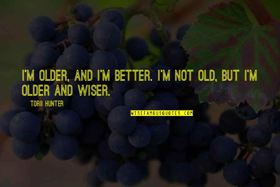 Torii Quotes By Torii Hunter: I'm older, and I'm better. I'm not old,