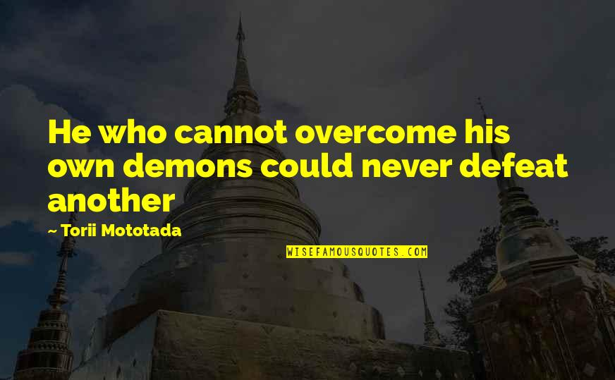 Torii Quotes By Torii Mototada: He who cannot overcome his own demons could
