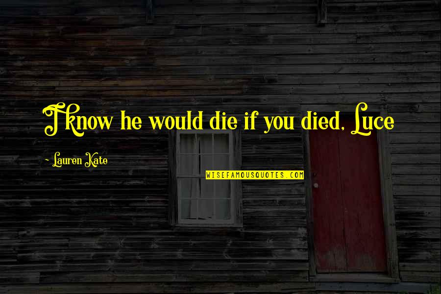 Torment Lauren Kate Quotes By Lauren Kate: I know he would die if you died,