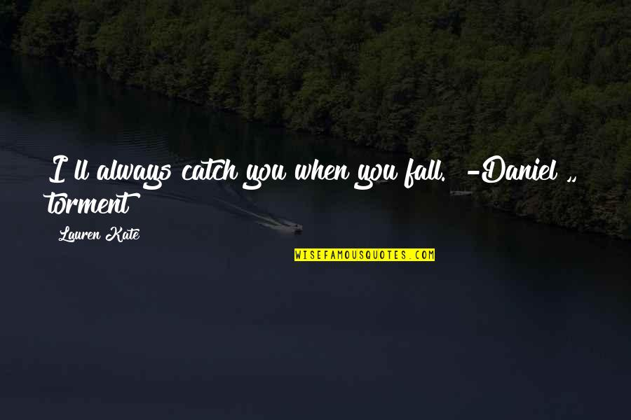 """Torment Lauren Kate Quotes By Lauren Kate: I""""ll always catch you when you fall."""" -Daniel"""