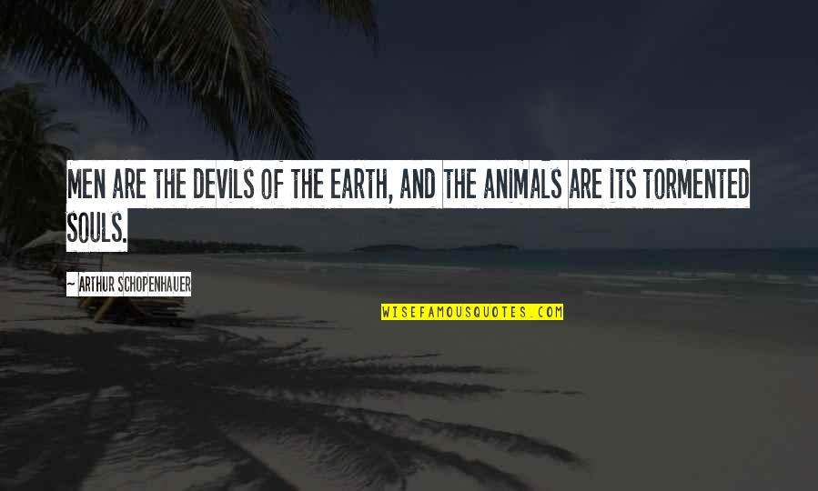 Tormented Souls Quotes By Arthur Schopenhauer: Men are the devils of the earth, and