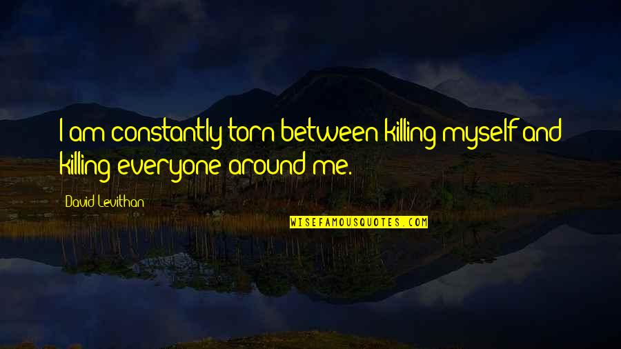 Torn In Between Quotes By David Levithan: I am constantly torn between killing myself and