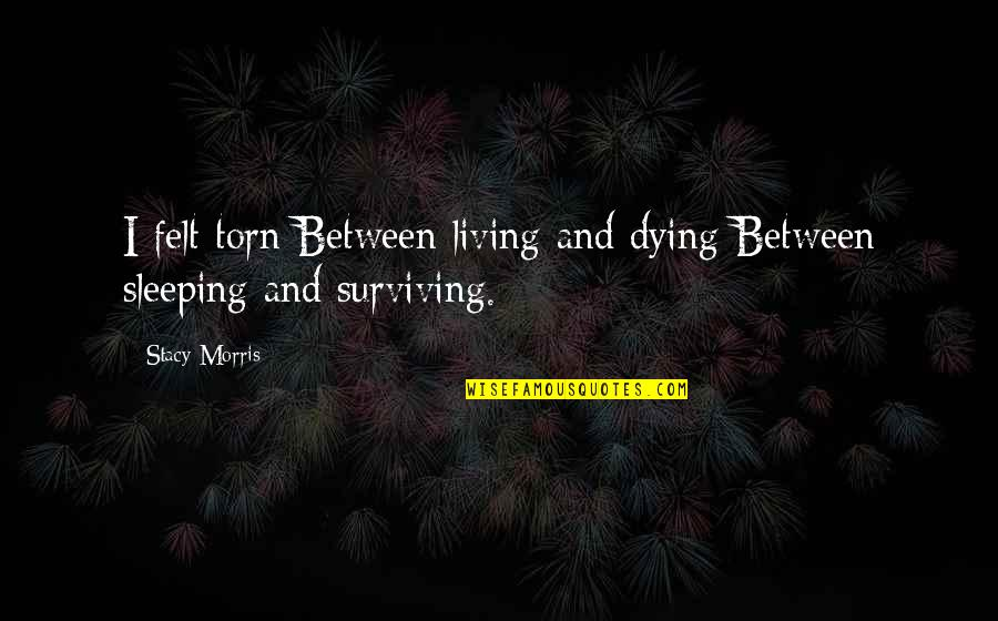 Torn In Between Quotes By Stacy Morris: I felt torn Between living and dying Between