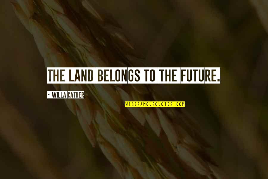 Torrin Quotes By Willa Cather: The land belongs to the future.