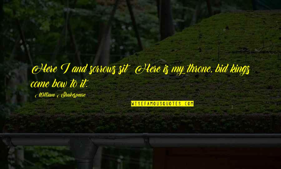 Torrin Quotes By William Shakespeare: Here I and sorrows sit; Here is my