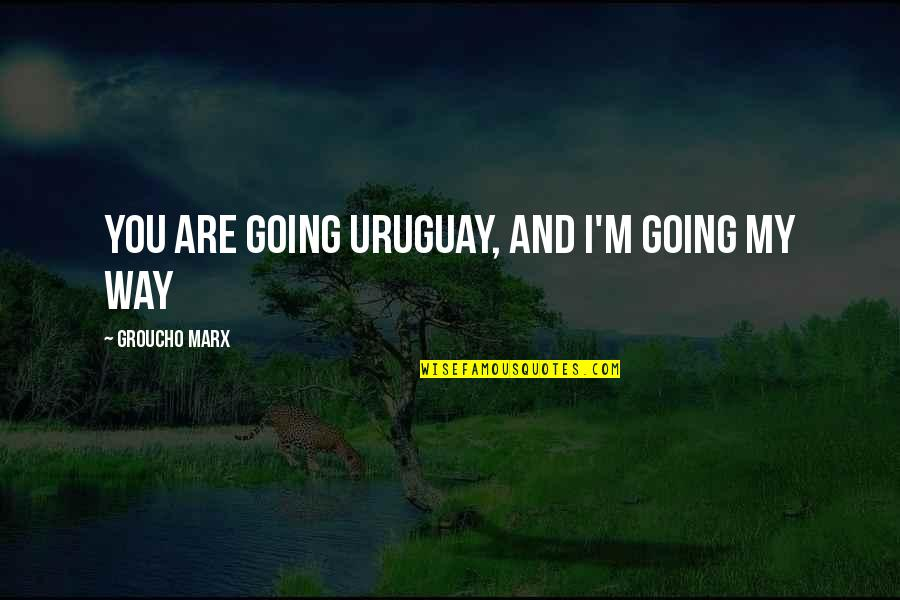 Torture Garden Quotes By Groucho Marx: You are going Uruguay, and I'm going my