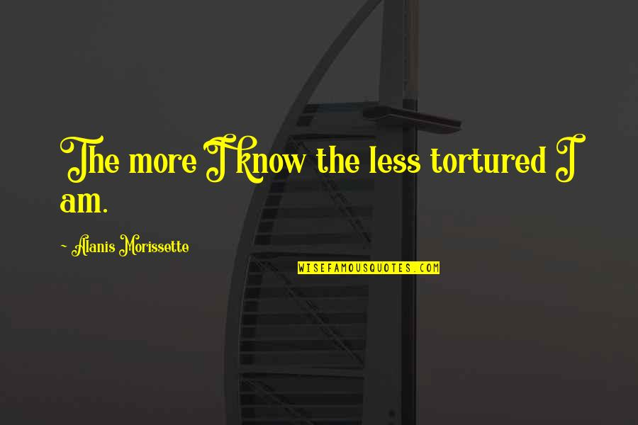 Tortured's Quotes By Alanis Morissette: The more I know the less tortured I