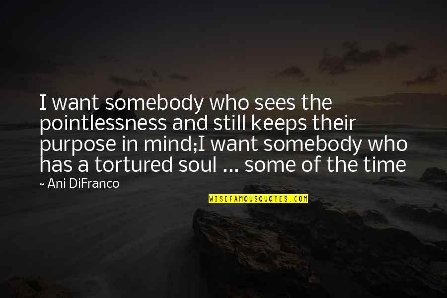 Tortured's Quotes By Ani DiFranco: I want somebody who sees the pointlessness and