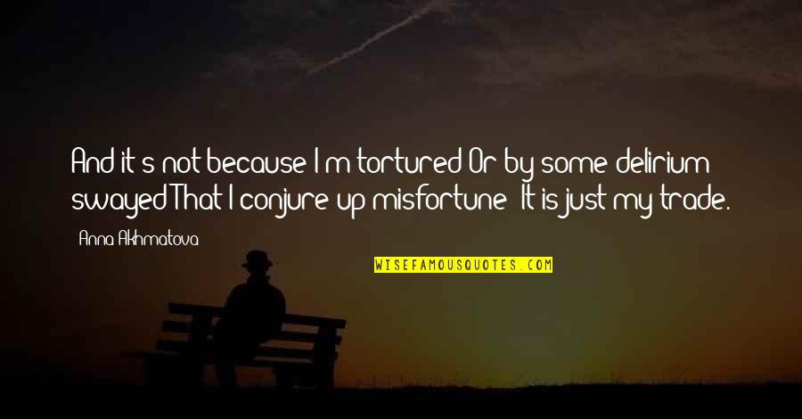 Tortured's Quotes By Anna Akhmatova: And it's not because I'm tortured Or by