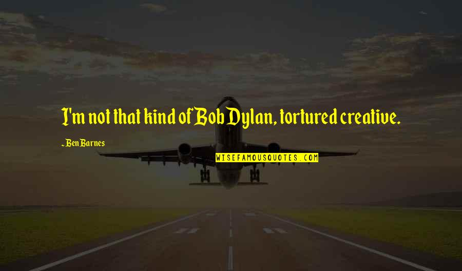 Tortured's Quotes By Ben Barnes: I'm not that kind of Bob Dylan, tortured