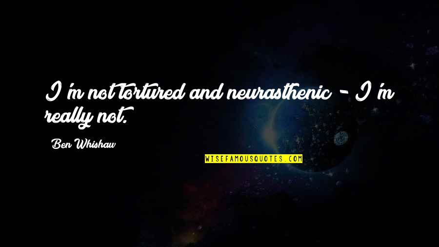 Tortured's Quotes By Ben Whishaw: I'm not tortured and neurasthenic - I'm really