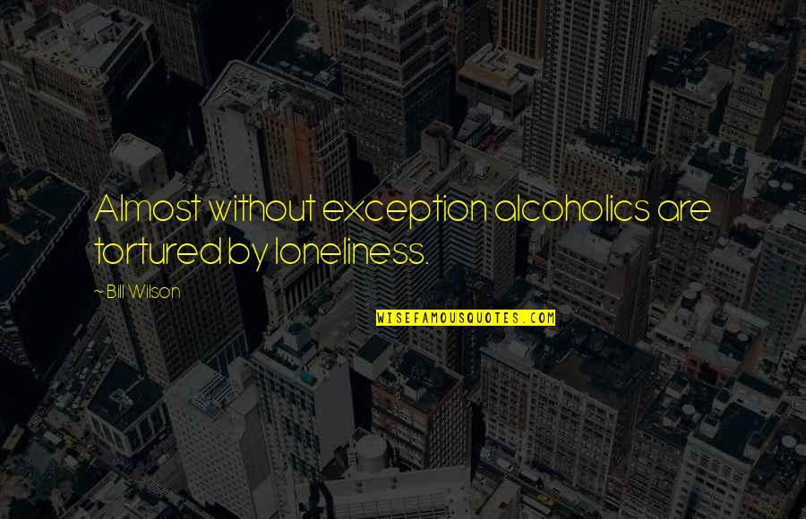 Tortured's Quotes By Bill Wilson: Almost without exception alcoholics are tortured by loneliness.