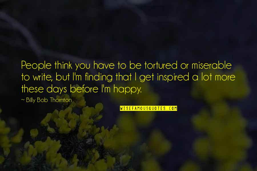 Tortured's Quotes By Billy Bob Thornton: People think you have to be tortured or