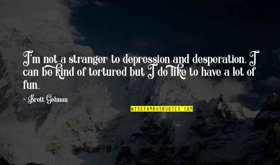 Tortured's Quotes By Brett Gelman: I'm not a stranger to depression and desperation.