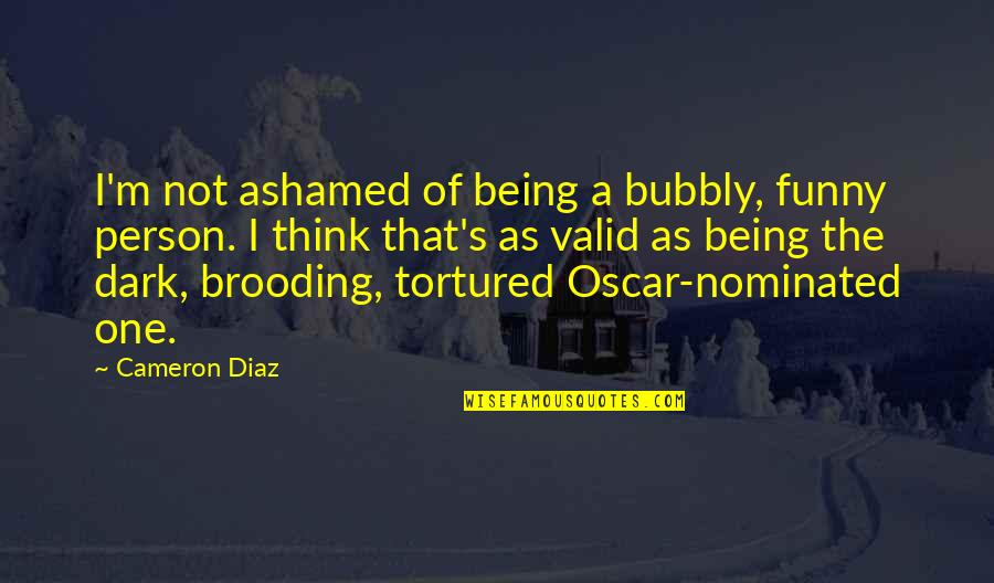 Tortured's Quotes By Cameron Diaz: I'm not ashamed of being a bubbly, funny
