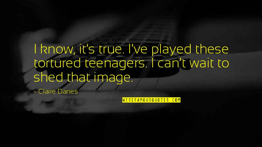Tortured's Quotes By Claire Danes: I know, it's true. I've played these tortured