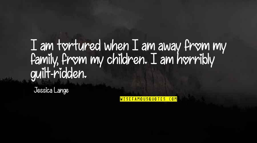 Tortured's Quotes By Jessica Lange: I am tortured when I am away from