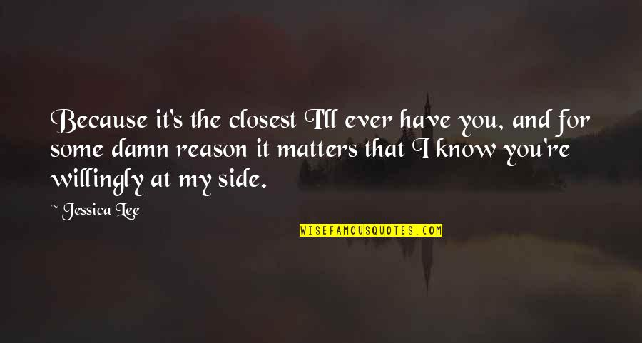 Tortured's Quotes By Jessica Lee: Because it's the closest I'll ever have you,