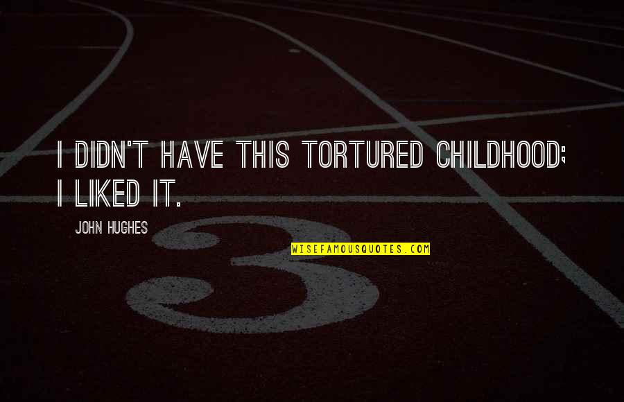 Tortured's Quotes By John Hughes: I didn't have this tortured childhood; I liked