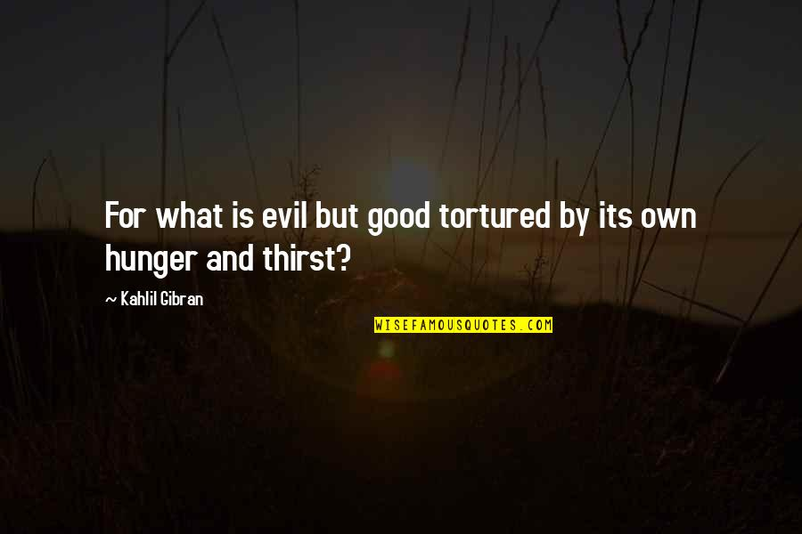 Tortured's Quotes By Kahlil Gibran: For what is evil but good tortured by