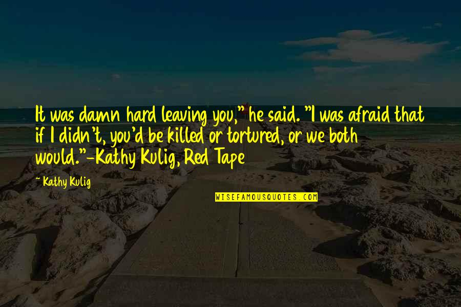 """Tortured's Quotes By Kathy Kulig: It was damn hard leaving you,"""" he said."""