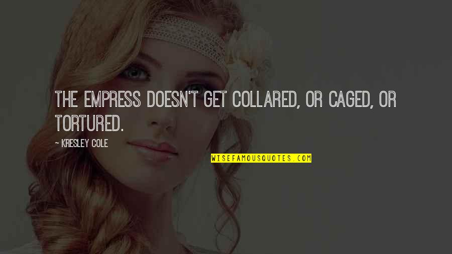 Tortured's Quotes By Kresley Cole: The Empress doesn't get collared, or caged, or