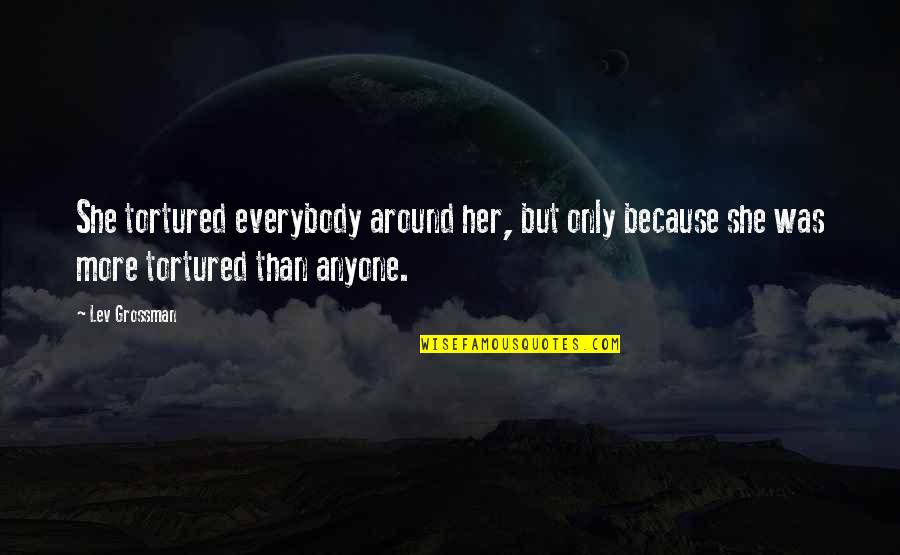 Tortured's Quotes By Lev Grossman: She tortured everybody around her, but only because