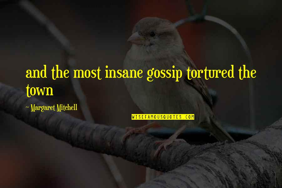 Tortured's Quotes By Margaret Mitchell: and the most insane gossip tortured the town